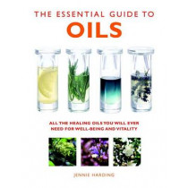 The Essential Guide to Oils: All the Oils You Will Ever Need for Health, Vitality and Well-being by Jennie Harding, 9781780285160