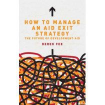 How to Manage an Aid Exit Strategy: The Future of Development Aid by Derek Fee, 9781780320298