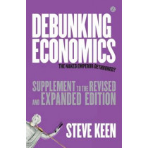 Debunking Economics (Supplement to the Revised and Expanded Edition): The Naked Emperor Dethroned? by Steve Keen, 9781780323244