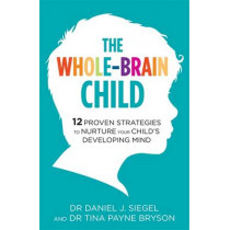 The Whole-Brain Child: 12 Proven Strategies to Nurture Your Child's Developing Mind by Tina Payne Bryson, 9781780338378