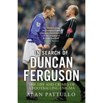 In Search of Duncan Ferguson: The Life and Crimes of a Footballing Enigma by Alan Pattullo, 9781780576800