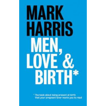 Men, Love & Birth: The book about being present at birth that your pregnant lover wants you to read by Mark Harris, 9781780662251