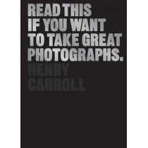 Read This if You Want to Take Great Photographs by Henry Carroll, 9781780673356