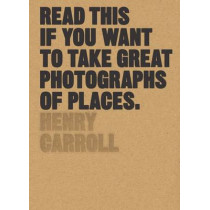Read This if You Want to Take Great Photographs of Places by Henry Carroll, 9781780679051