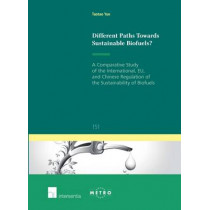 Different Paths Towards Sustainable Biofuels?: A Comparative Study of the International, EU, and Chinese Regulation of the Sustainability of Biofuels: 2016 by Taotao Yue, 9781780684130