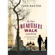The Most Beautiful Walk in the World: A Pedestrian in Paris by John Baxter, 9781780720432