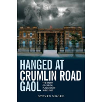 Hanged at Crumlin Road Gaol: The Story of Capital Punishment in Belfast by Steven Moore, 9781780730493