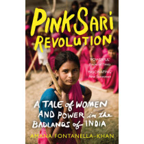 Pink Sari Revolution: A Tale of Women and Power in the Badlands of India by Amana Fontanella-Khan, 9781780744063