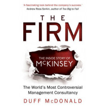 The Firm: The Inside Story of McKinsey, The World's Most Controversial Management Consultancy by Duff McDonald, 9781780745923