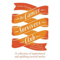 The Cancer Survivors Club: A collection of inspirational and uplifting stories by Chris Geiger, 9781780747262
