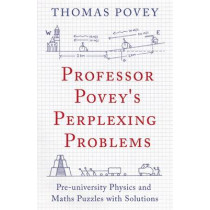 Professor Povey's Perplexing Problems: Pre-University Physics and Maths Puzzles with Solutions by Thomas Povey, 9781780747750