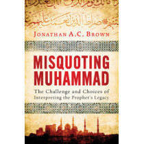 Misquoting Muhammad: The Challenge and Choices of Interpreting the Prophet's Legacy by Jonathan A.C. Brown, 9781780747828
