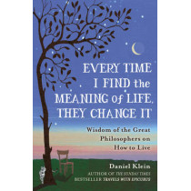 Every Time I Find the Meaning of Life, They Change It: Wisdom of the Great Philosophers on How to Live by Daniel Klein, 9781780749327