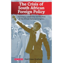The Crisis of South African Foreign Policy: Diplomacy, Leadership and the Role of the African National Congress by Matthew Graham, 9781780766355