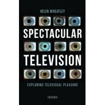 Spectacular Television: Exploring Televisual Pleasure by Helen Wheatley, 9781780767376