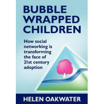 Bubble Wrapped Children - How Social Networking is Transforming the Face of 21st Century Adoption by Helen Oakwater, 9781780920979