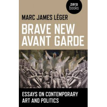 Brave New Avant Garde: Essays on Contemporary Art and Politics by Marc James Leger, 9781780990507