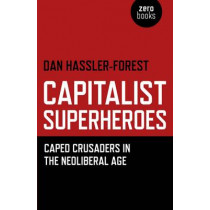 Capitalist Superheroes: Caped Crusaders in the Neoliberal Age by Dan Hassler-Forest, 9781780991795