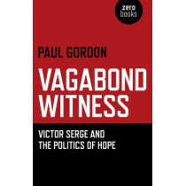 Vagabond Witness: Victor Serge and the Politics of Hope by Paul Gordon, 9781780993270