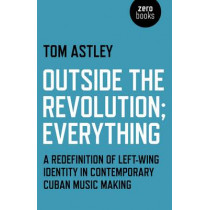 Outside the Revolution;Everything: A Redefinition of Left-wing Identity in Contemporary Cuban Music Making by Tom Astley, 9781780994093