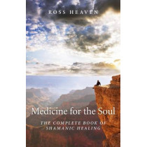 Medicine for the Soul: The Complete Book of Shamanic Healing by Ross Heaven, 9781780994192