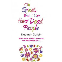 Oh Great, Now I Can Hear Dead People: What Would You Do If You Could Suddenly Hear Real Dead People? by Deborah Durbin, 9781780994826