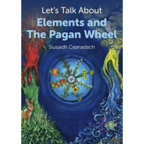 Let's Talk About Elements and the Pagan Wheel by Siusaidh Ceanadach, 9781780995618