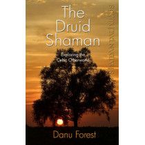 Shaman Pathways - the Druid Shaman: Exploring the Celtic Otherworld by Danu Forest, 9781780996158
