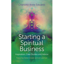 Starting a Spiritual Business - Inspiration, Case Studies and Advice: Featuring Diana Cooper and Ian Lawman by Charlotte Anne Edwards, 9781780997100
