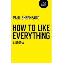 How to Like Everything: A Utopia by Paul Shepheard, 9781780998206