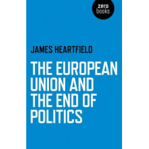 The European Union and the End of Politics by James Heartfield, 9781780999500