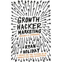 Growth Hacker Marketing: A Primer on the Future of PR, Marketing and Advertising by Ryan Holiday, 9781781254363