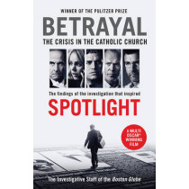 Betrayal: The Crisis In the Catholic Church: The Findings of the Investigation That Inspired the Major Motion Picture Spotlight by The Investigative Staff of the Boston Globe, 9781781257432