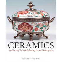 Ceramics: 400 Years of British Collecting in 100 Masterpieces by Patricia F. Ferguson, 9781781300435