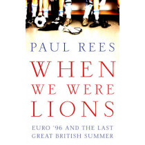 When We Were Lions: Euro 96 and the Last Great British Summer by Paul Rees, 9781781315088