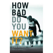 How Bad Do You Want It?: Mastering the Psychology of Mind Over Muscle by Matt Fitzgerald, 9781781315279