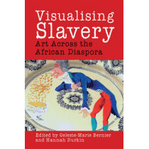Visualising Slavery: Art Across the African Diaspora by Celeste-Marie Bernier, 9781781382677