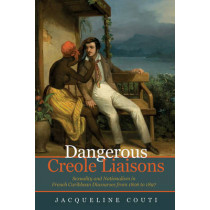 Dangerous Creole Liaisons: Sexuality and Nationalism in French Caribbean Discourses from 1806 to 1897 by Jacqueline Couti, 9781781383018