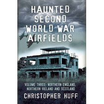 Haunted Second World War Airfields: Northern England and Northern Ireland: Volume three by Christopher Huff, 9781781550991