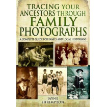 Tracing Your Ancestors Through Family Photographs: A Complete Guide for Family and Local Historians by Jayne Shrimpton, 9781781592809