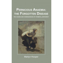 Pernicious Anaemia: the Forgotten Disease: The Causes and Consequences of Vitamin B12 Deficiency by Martyn Hooper, 9781781610046