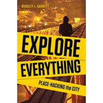Explore Everything: Place-hacking the City from Tunnels to Skyscrapers by Bradley Garrett, 9781781681299