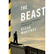 The Beast: Riding the Rails and Dodging Narcos on the Migrant Trail by Oscar J. Martinez, 9781781682975