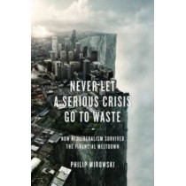 Never Let a Serious Crisis Go to Waste: How Neoliberalism Survived the Financial Meltdown by Philip Mirowski, 9781781683026