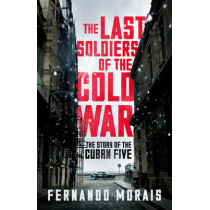 Last Soldiers of the Cold War: The Story of the Cuban Five by Fernando Morais, 9781781688762