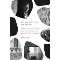 The man who closed the asylums. Franco Basaglia and the revolution in by John Foot, 9781781689264