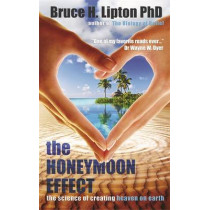The Honeymoon Effect: The Science of Creating Heaven on Earth by Bruce H. Lipton, 9781781801895
