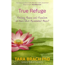 True Refuge: Finding Peace and Freedom in Your Own Awakened Heart by Tara Brach, 9781781802663