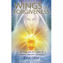 Wings of Forgiveness: Working with the Angels to Release, Heal and Transform by Kyle Gray, 9781781804728