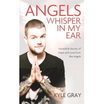 Angels Whisper In My Ear: Incredible Stories of Hope and Love From the Angels by Kyle Gray, 9781781805008